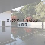 金沢のアートを巡る旅 1日目 【アート旅】